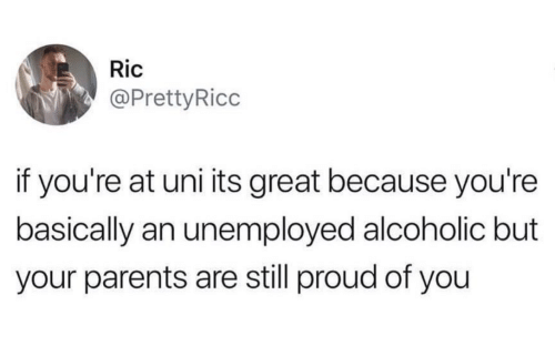 Parents, Alcoholic, and Proud: Ric  @PrettyRicc  if you're at uni its great because you're  basically an unemployed alcoholic but  your parents are still proud of you
