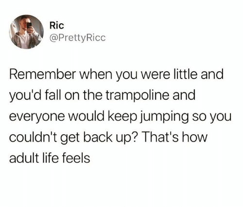 Trampoline: Ric  @PrettyRicc  Remember when you were little and  you'd fall on the trampoline and  everyone would keep jumping so you  couldn't get back up? That's how  adult life feels