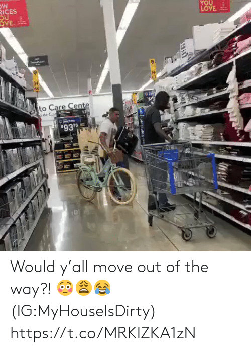 Move Out: RICES  YOU  LOVE  OVE  Cone  66  to Care Cente  p de Cuud  $937 Would y'all move out of the way?! 😳😩😂 (IG:MyHouseIsDirty) https://t.co/MRKlZKA1zN