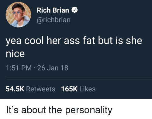 Ass, Cool, and Fat: Rich Brian  @richbrian  yea cool her ass fat but is she  nice  1:51 PM-26 Jan 18  54.5K Retweets 165K Likes <p>It&rsquo;s about the personality</p>