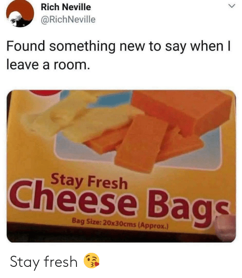 Say When: Rich Neville  @RichNeville  Found something new to say when I  leave a room.  Stay Fresh  Cheese Bags  Bag Size:20x30cms(Approx.) Stay fresh 😘