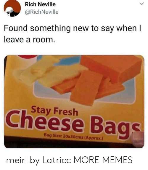 Dank, Fresh, and Memes: Rich Neville  @RichNeville  Found something new to say when I  leave a room.  Stay Fresh  Cheese Bags  Bag Size:20x30cms(Approx.) meirl by Latricc MORE MEMES