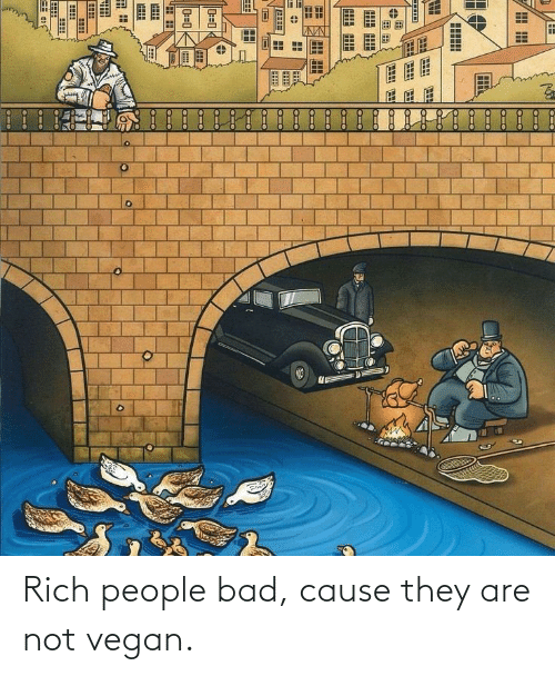Are Not: Rich people bad, cause they are not vegan.