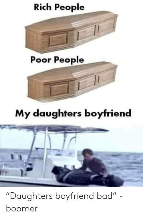 "Daughters: Rich People  Poor People  My daughters boyfriend ""Daughters boyfriend bad"" - boomer"