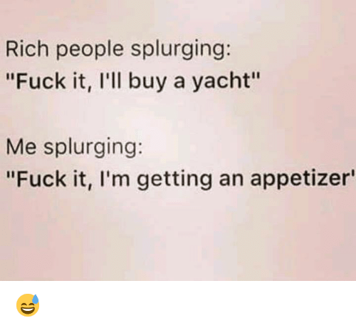 "Yacht: Rich people splurging:  ""Fuck it, I'll buy a yacht""  Me splurging:  ""Fuck it, l'm getting an appetizer 😅"