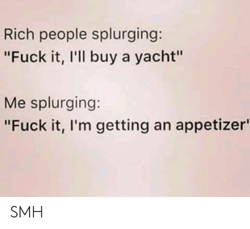 "Dank, Smh, and Fuck: Rich people splurging:  ""Fuck it, I'll buy a yacht""  Me splurging:  ""Fuck it, I'm getting an appetizer SMH"