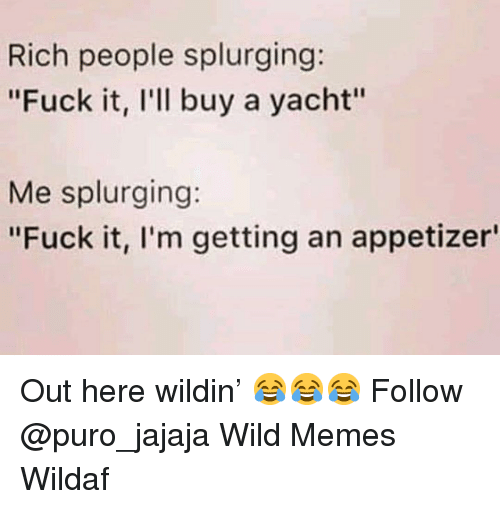 "Yacht: Rich people splurging:  ""Fuck it, l'll buy a yacht""  Me splurging:  ""Fuck it, l'm getting an appetizer Out here wildin' 😂😂😂 Follow @puro_jajaja Wild Memes Wildaf"