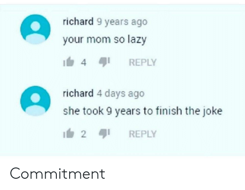 The Joke: richard 9 years ago  your mom so lazy  REPLY  4  richard 4 days ago  she took 9 years to finish the joke  2  REPLY Commitment