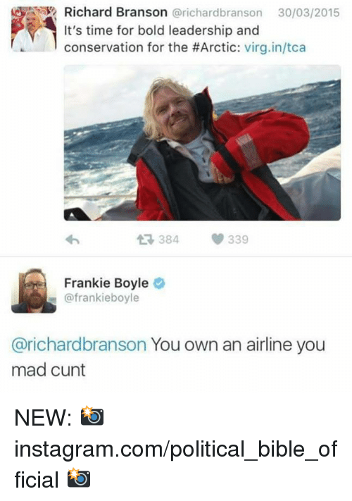Branson: Richard Branson @richardbranson 30/03/2015  It's time for bold leadership and  conservation for the #Arctic: virgin/tca  わ  384  339  Frankie Boyle  @frankieboyle  @richardbranson You own an airline you  mad cunt NEW: 📸 instagram.com/political_bible_official 📸