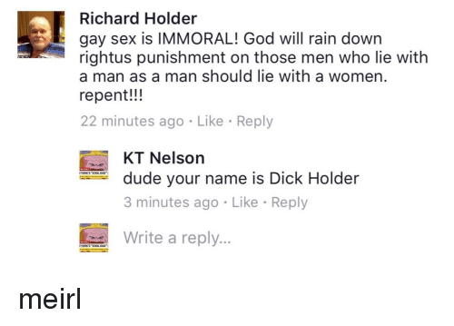 """Dad, Dude, and God: Richard Holder  gay sex is IMMORAL! God will rain down  rightus punishment on those men who lie with  a man as a man should lie with a women  repent!!!  22 minutes ago Like Reply  KT Nelson  3 minutes ago Like Reply  Writ a reply  dude your name is Dick Holder  YORK'S """"COOL DAD  YORKS""""COOL DAD"""