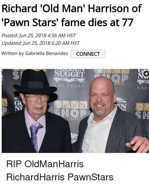 pawn stars: Richard 'Old Man' Harrison of  'Pawn Stars' fame dies at 77  Posted: Jun 25, 2018 4:56 AM HST  Updated: Jun 25, 2018 6:20 AM HST  Written by Gabriella Benavidez CONNECT  NUGGET  RE  LAS VEGAS  LAS  GO  N IS  D NT RIP OldManHarris RichardHarris PawnStars
