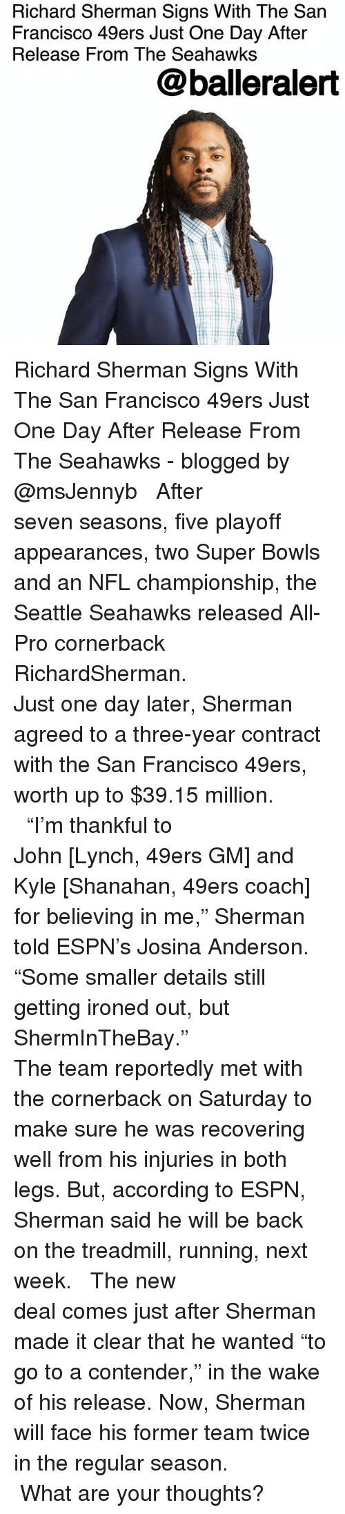 """San Francisco 49ers: Richard Sherman Signs With The San  Francisco 49ers Just One Day After  Release From The Seahawks  @balleralert Richard Sherman Signs With The San Francisco 49ers Just One Day After Release From The Seahawks - blogged by @msJennyb ⠀⠀⠀⠀⠀⠀⠀⠀⠀ ⠀⠀⠀⠀⠀⠀⠀⠀⠀ After seven seasons, five playoff appearances, two Super Bowls and an NFL championship, the Seattle Seahawks released All-Pro cornerback RichardSherman. ⠀⠀⠀⠀⠀⠀⠀⠀⠀ ⠀⠀⠀⠀⠀⠀⠀⠀⠀ Just one day later, Sherman agreed to a three-year contract with the San Francisco 49ers, worth up to $39.15 million. ⠀⠀⠀⠀⠀⠀⠀⠀⠀ ⠀⠀⠀⠀⠀⠀⠀⠀⠀ """"I'm thankful to John [Lynch, 49ers GM] and Kyle [Shanahan, 49ers coach] for believing in me,"""" Sherman told ESPN's Josina Anderson. """"Some smaller details still getting ironed out, but ShermInTheBay."""" ⠀⠀⠀⠀⠀⠀⠀⠀⠀ ⠀⠀⠀⠀⠀⠀⠀⠀⠀ The team reportedly met with the cornerback on Saturday to make sure he was recovering well from his injuries in both legs. But, according to ESPN, Sherman said he will be back on the treadmill, running, next week. ⠀⠀⠀⠀⠀⠀⠀⠀⠀ ⠀⠀⠀⠀⠀⠀⠀⠀⠀ The new deal comes just after Sherman made it clear that he wanted """"to go to a contender,"""" in the wake of his release. Now, Sherman will face his former team twice in the regular season. ⠀⠀⠀⠀⠀⠀⠀⠀⠀ ⠀⠀⠀⠀⠀⠀⠀⠀⠀ What are your thoughts?"""