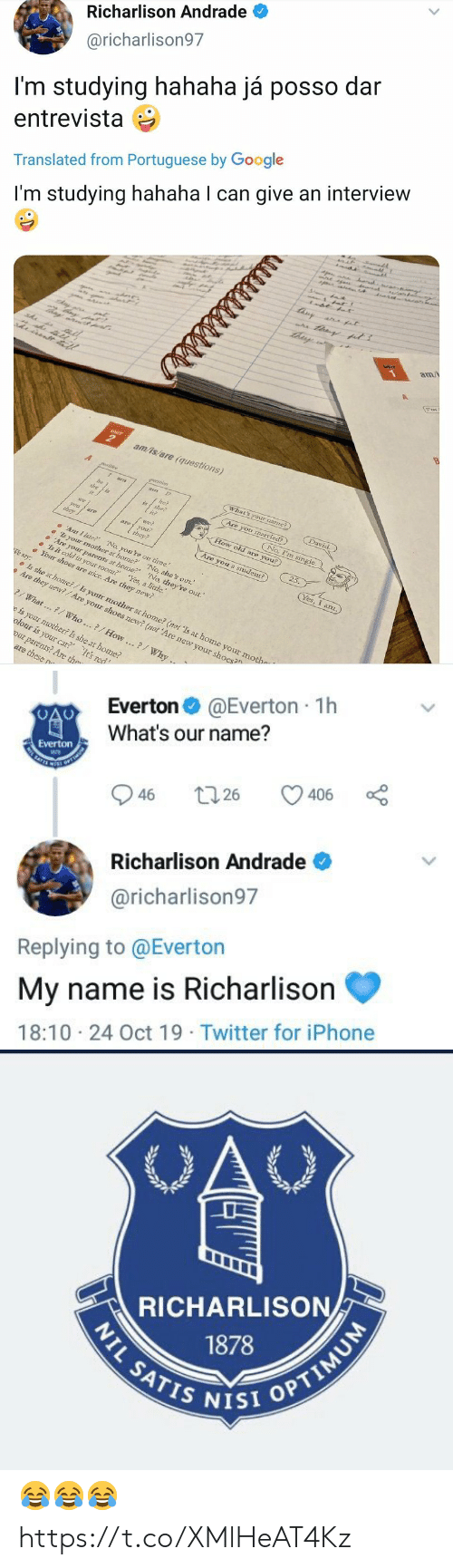 """Portuguese: Richarlison Andrade  @richarlison97  I'm studying hahaha já posso dar  entrevista  Translated from Portuguese by Google  r  I'm studying hahaha I can give an interview  tisy  a at  am/  UNIT  am/is/are (questions)  A  What's your namme?)  am  David.  he?  she?  Are you married?)  is  No, I'm single  we  How old are you?  nai  aoyou  they?  they  25.  Are you a student?)  Ar I late? No, you're on time.  s your mother at home? No, she's out.  Are yoar parents at home?' 'No, they're out.""""  Is it cold in your room? Yes, a little.  Your shoes are mice. Are they new?  Yes, I anz.  We say:  Is she at home?/Is your mother at home? (not 'Is at home your mothe  Are they new?/Are your shoes new? (not 'Are new your shoes?  What...7/ Who..?/How..?/Why ..  e is your mother? Is she at home?  olour is your car? It's red  our parents? Are the  are these n  है ह।   @Everton 1h  Everton  What's our name?  Everton  SATES  406  26  46  Richarlison Andrade  @richarlison97  Replying to @Everton  My name is Richarlison  18:10 24 Oct 19 Twitter for iPhone  >   OAC  RICHARLISON  1878  NIL SATIS NISI OPTIMUM 😂😂😂 https://t.co/XMlHeAT4Kz"""