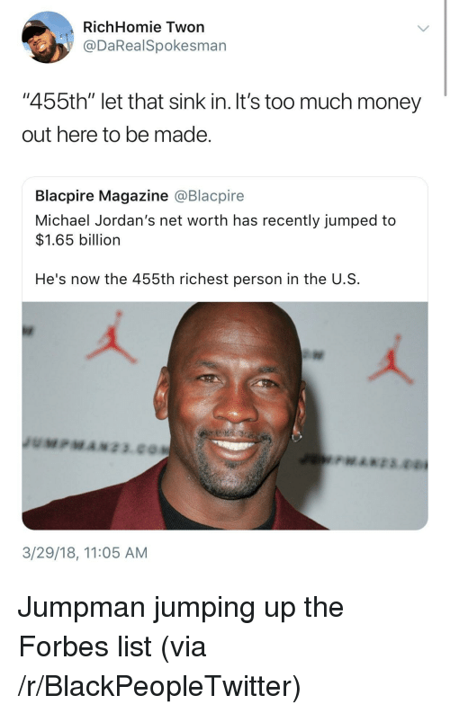 """Jordans: RichHomie Twon  @DaRealSpokesman  """"455th"""" let that sink in. It's too much money  out here to be made  Blacpire Magazine @Blacpire  Michael Jordan's net worth has recently jumped to  $1.65 billion  He's now the 455th richest person in the U.S  3/29/18, 11:05 AM <p>Jumpman jumping up the Forbes list (via /r/BlackPeopleTwitter)</p>"""