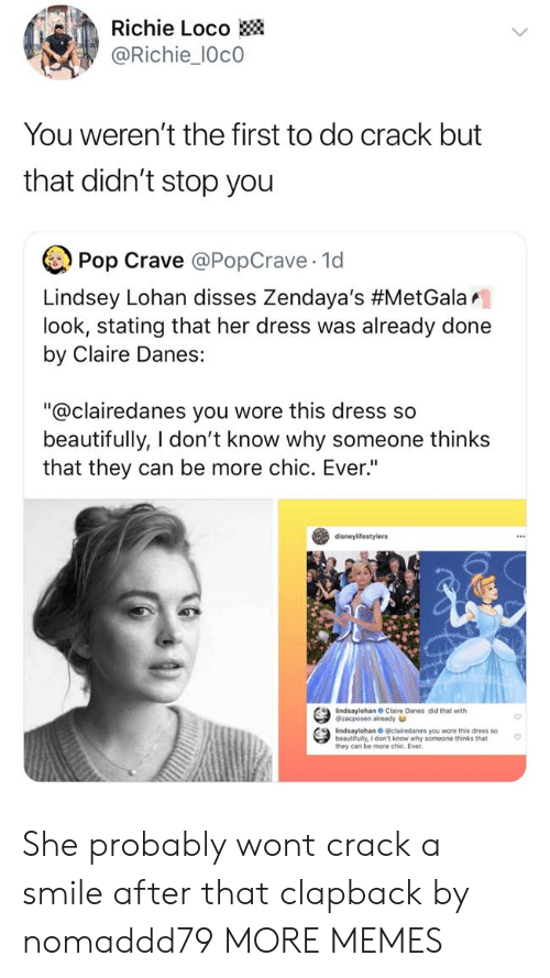 "Dank, Memes, and Pop: Richie Loco  @Richie_10c0  You weren't the first to do crack but  that didn't stop you  Pop Crave @PopCrave 1d  Lindsey Lohan disses Zendaya's #MetGalar.  look, stating that her dress was already done  by Claire Danes:  ""@clairedanes you wore this dress so  beautifully, I don't know why someone thinks  that they can be more chic. Ever""  disneylifestylers  indsaylohan Claire Danes did that with  @zacposen already  indsaylohan O clairedanes you wore this dress so  beautifully, I don't know why someone thinks that  they can be more chic. Ever She probably wont crack a smile after that clapback by nomaddd79 MORE MEMES"