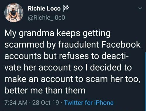 oct: Richie Loco  @Richie_l0c0  My grandma keeps getting  scammed by fraudulent Facebook  accounts but refuses to deacti-  vate her account so I decided to  make an account to scam her too,  better me than them  7:34 AM · 28 Oct 19 · Twitter for iPhone