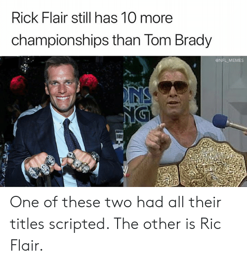 Memes, Nfl, and Tom Brady: Rick Flair still has 10 more  championships than Tom Brady  @NFL MEMES  NS  NGI One of these two had all their titles scripted. The other is Ric Flair.