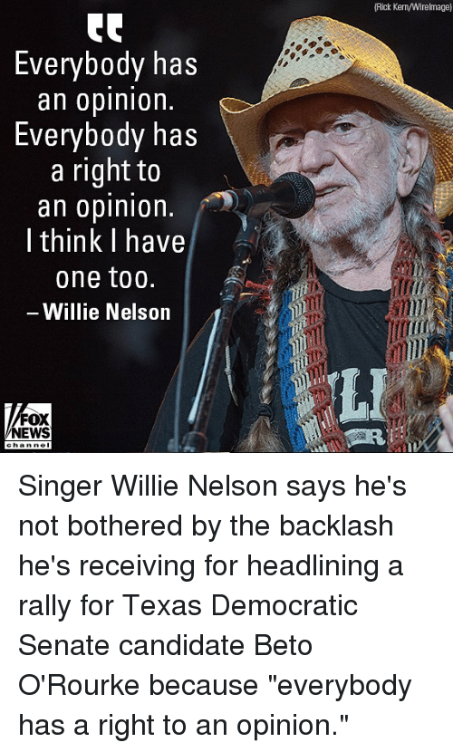 """Memes, News, and Fox News: (Rick Kern/Wirelmage)  Everybody has  an oplnlon.  Everybody has  a right to  an opinion  I think I have  one too.  Willie Nelson  LI  FOX  NEWS Singer Willie Nelson says he's not bothered by the backlash he's receiving for headlining a rally for Texas Democratic Senate candidate Beto O'Rourke because """"everybody has a right to an opinion."""""""