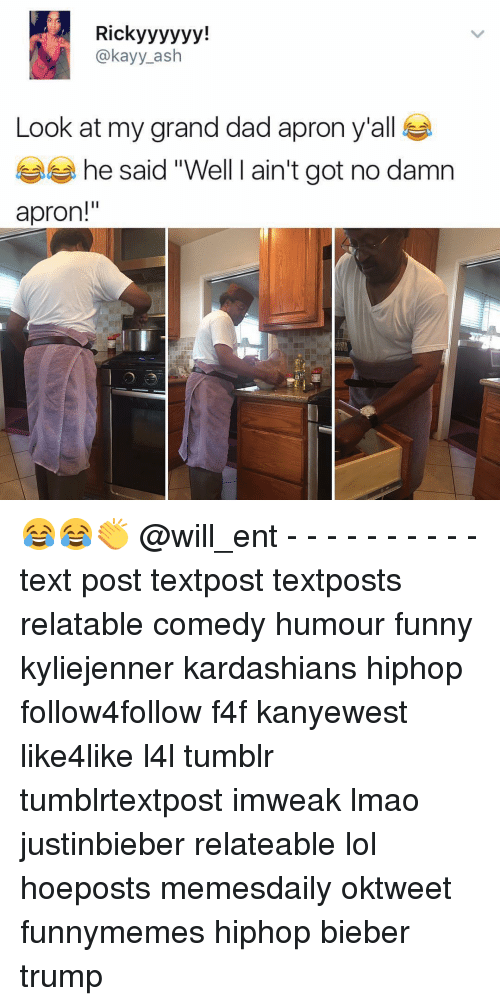 """apron: Rick yyyyyy!  @kay y ash  Look at my grand dad apron y'all  he said """"Well I ain't got no damn  apron!"""" 😂😂👏 @will_ent - - - - - - - - - - text post textpost textposts relatable comedy humour funny kyliejenner kardashians hiphop follow4follow f4f kanyewest like4like l4l tumblr tumblrtextpost imweak lmao justinbieber relateable lol hoeposts memesdaily oktweet funnymemes hiphop bieber trump"""