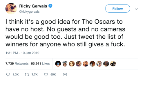 the oscars: Ricky Gervais  @rickygervais  Followv  l think it's a good idea for The Oscars to  have no host. No guests and no cameras  would be good too. Just tweet the list of  winners for anyone who still gives a fuck.  1:31 PM-10 Jan 2019  7,739 Retweets 65,341 Likes  。眷