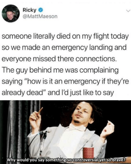 "landing: Ricky  @MattMaeson  someone literally died on my flight today  so we made an emergency landing and  everyone missed there connections.  The guy behind me was complaining  saying ""how is it an emergency if they're  already dead"" and I'd just like to say  Why would you say something so controversial yet so brave?"