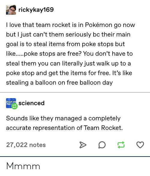 poke: rickykay169  I love that team rocket is in Pokémon go now  but I just can't them seriously bc their main  goal is to steal items from poke stops but  like.....poke stops are free? You don't have to  steal them you can literally just walk up to a  poke stop and get the items for free. It's like  stealing a balloon on free balloon day  SEVERAL BR  PUNS L  scienced  Sounds like they managed a completely  accurate representation of Team Rocket.  27,022 notes Mmmm