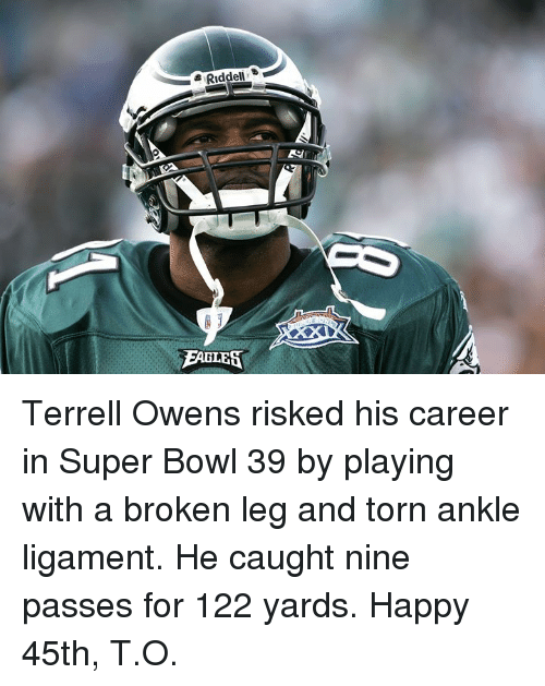 Super Bowl, Happy, and Bowl: Riddel  EABLES Terrell Owens risked his career in Super Bowl 39 by playing with a broken leg and torn ankle ligament.  He caught nine passes for 122 yards.  Happy 45th, T.O.