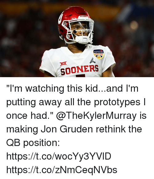 """Jon Gruden: Riddell  CapitalOne  GE B0  SOONERS """"I'm watching this kid...and I'm putting away all the prototypes I once had.""""   @TheKylerMurray is making Jon Gruden rethink the QB position: https://t.co/wocYy3YVlD https://t.co/zNmCeqNVbs"""