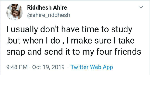 But When: Riddhesh Ahire  @ahire_riddhesh  l usually don't have time to study  but when I do,I make sure I take  snap and send it to my four friends  9:48 PM Oct 19, 2019 Twitter Web App