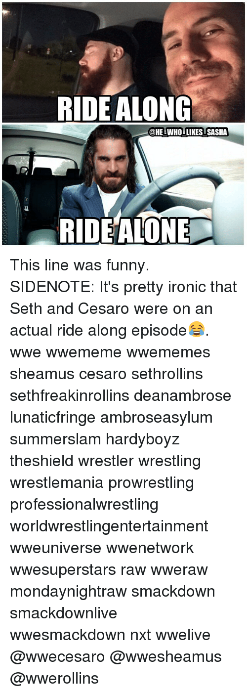 Sething: RIDE ALONG  @HE WHO LIKES SASHA  RIDEALONE This line was funny. SIDENOTE: It's pretty ironic that Seth and Cesaro were on an actual ride along episode😂. wwe wwememe wwememes sheamus cesaro sethrollins sethfreakinrollins deanambrose lunaticfringe ambroseasylum summerslam hardyboyz theshield wrestler wrestling wrestlemania prowrestling professionalwrestling worldwrestlingentertainment wweuniverse wwenetwork wwesuperstars raw wweraw mondaynightraw smackdown smackdownlive wwesmackdown nxt wwelive @wwecesaro @wwesheamus @wwerollins