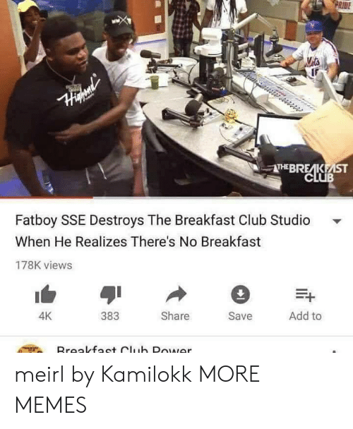 sse: RIDE  THEBRE KEİST  CLUB  Fatboy SSE Destroys The Breakfast Club Studio  When He Realizes There's No Breakfast  178K views  383  Share  Save  Add to  4K meirl by Kamilokk MORE MEMES