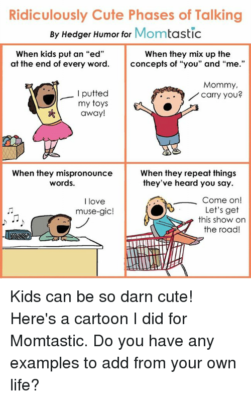 """musings: Ridiculously Cute Phases of Talking  By Hedger Humor for  Mom  tastic  When kids put an """"ed""""  When they mix up the  at the end of every word  concepts of """"you"""" and  """"me  Mommy,  putted  carry you?  my toys  away!  When they mispronounce  When they repeat things  words.  they've heard you say.  Come on  I love  Let's get  muse-gic!  this show on  the road Kids can be so darn cute! Here's a cartoon I did for Momtastic. Do you have any examples to add from your own life?"""