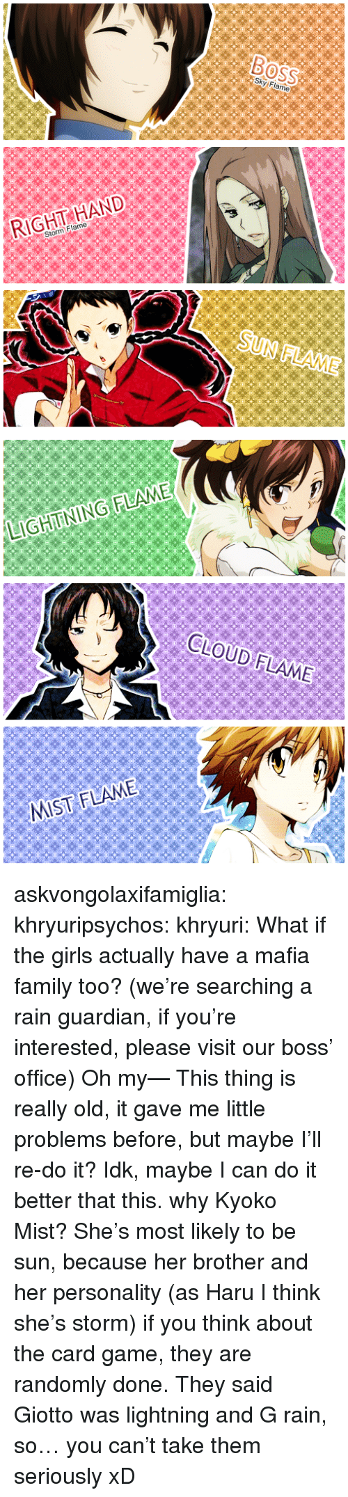 Family, Girls, and Target: RIGHT HAND  Storm Flame   LIGHTINING FLAME  CLOUD FLAME  MIST:FLAME askvongolaxifamiglia:   khryuripsychos:  khryuri:  What if the girls actually have a mafia family too? (we're searching a rain guardian, if you're interested, please visit our boss' office)  Oh my— This thing is really old, it gave me little problems before, but maybe I'll re-do it? Idk, maybe I can do it better that this.   why Kyoko Mist? She's most likely to be sun, because her brother and her personality (as Haru I think she's storm) if you think about the card game, they are randomly done. They said Giotto was lightning and G rain, so… you can't take them seriously xD