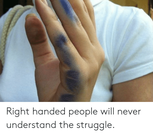 Struggle, Never, and Will: Right handed people will never understand the struggle.