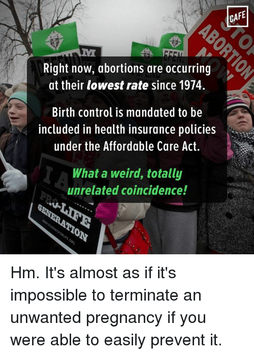 Memes, Abortion, and Health Insurance: Right now, abortions are occurring  at their lowest rate since 1974.  Birth control is mandated to be  included in health insurance policies  under the Affordable Care Act.  What a weird, totally  unrelated coincidence!  CAFE Hm. It's almost as if it's impossible to terminate an unwanted pregnancy if you were able to easily prevent it.
