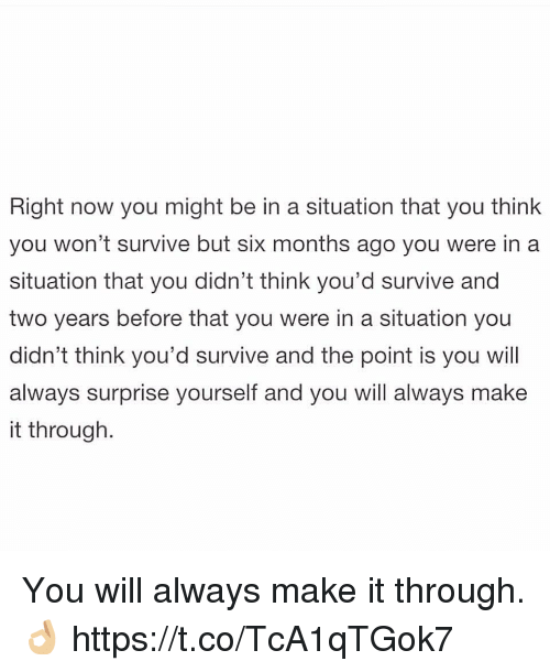 Alwaysed: Right now you might be in a situation that you think  you won't survive but six months ago you were in a  situation that you didn't think you'd survive and  two years before that you were in a situation you  didn't think you'd survive and the point is you wil  always surprise yourself and you will always make  it through. You will always make it through. 👌🏼 https://t.co/TcA1qTGok7