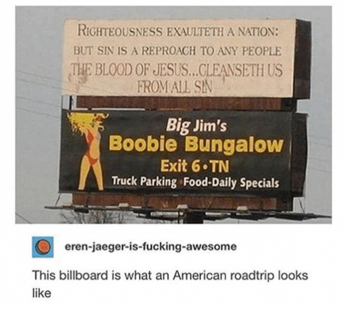 Billboard, Food, and Jesus: RIGHTEOUSNESS EXAULTETH A NATION  BUT SIN IS A REPROACH TO ANY PEOPLE  THE BLOOD OF JESUS..CLEANSETH US  FROM ALL SIN  Big Jim's  Boobie Bungalow  Exit 6 TN  Truck Parking Food-Daily Specials  eren-jaeger-is-fucking-awesome  This billboard is what an American roadtrip looks  like
