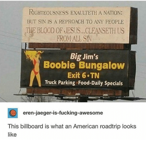 Billboard, Food, and Fucking: RIGHTEOUSNESS EXAULTETH A NATION:  BUT SIN IS A REPROAGH TO ANY PEOPLE  THE BLOOD OF JESUS... CLEANSETH US  FROM ALL SN  Big Jim's  Boobie Bungaloww  Exit 6 TN  Truck Parking Food-Daily Specials  eren-jaeger-is-fucking-awesome  This billboard is what an American roadtrip looks  like