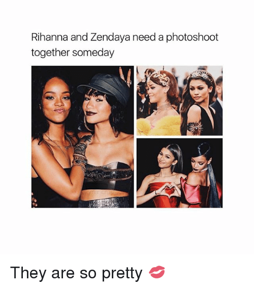 Rihanna, Zendaya, and Girl Memes: Rihanna and Zendaya need a photoshoot  together someday They are so pretty 💋