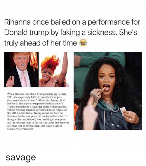 "NBA All-Star Game: Rihanna once bailed on a performance for  Donald trump by faking a sickness. She's  truly ahead of her time  When Rihanna canceled a Trump charity gig in early  2011, she apparently failed to provide the upper  classman a doctor's note. Or if she did, Trump didn't  believe it. The pop star supposedly backed out of a  Trump event due to a lingering battle with bronchiis  Yet the next day Rihanna performed in Los Angeles at  the NBA All-Star Game. Trump wasn't too hard on  Rihanna, but he was quoted in the Palm Beach Post: ""I  thought [the cancellation was insulting to everyone.  But for Rihanna to go to the All-Star Game and perform  after she told us she was sick, that is just a lack of  respect. (Gettv Images) savage"