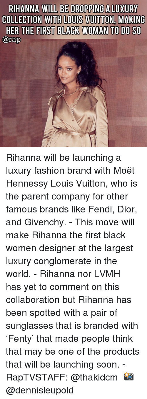 fendi: RIHANNA WILL BE DROPPING A LUXURY  COLLECTION WITH LOUIS VUITTON. MAKING  HER THE FIRST BLACK WOMAN TO DO SO  @rap Rihanna will be launching a luxury fashion brand with Moët Hennessy Louis Vuitton, who is the parent company for other famous brands like Fendi, Dior, and Givenchy.⁣ -⁣ This move will make Rihanna the first black women designer at the largest luxury conglomerate in the world.⁣ -⁣ Rihanna nor LVMH has yet to comment on this collaboration but Rihanna has been spotted with a pair of sunglasses that is branded with 'Fenty' that made people think that may be one of the products that will be launching soon.⁣ -⁣ RapTVSTAFF: @thakidcm⁣ 📸 @dennisleupold⁣