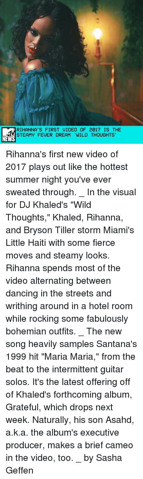 """Bryson Tiller: RIHANNA'S FIRST UIDEO OF 2017 IS THE  STEAMY FEUER DREAM 'WILD THOUGHTS  NEWS Rihanna's first new video of 2017 plays out like the hottest summer night you've ever sweated through. _ In the visual for DJ Khaled's """"Wild Thoughts,"""" Khaled, Rihanna, and Bryson Tiller storm Miami's Little Haiti with some fierce moves and steamy looks. Rihanna spends most of the video alternating between dancing in the streets and writhing around in a hotel room while rocking some fabulously bohemian outfits. _ The new song heavily samples Santana's 1999 hit """"Maria Maria,"""" from the beat to the intermittent guitar solos. It's the latest offering off of Khaled's forthcoming album, Grateful, which drops next week. Naturally, his son Asahd, a.k.a. the album's executive producer, makes a brief cameo in the video, too. _ by Sasha Geffen"""