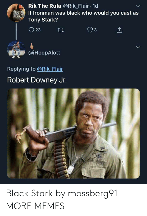 Dank, Memes, and Robert Downey Jr.: Rik The Rula @Rik Flair 1d  If Ironman was black who would you cast as  Tony Stark?  3  23  @iHoopAlott  Replying to @Rik Flair  Robert Downey Jr.  ARAY Black Stark by mossberg91 MORE MEMES
