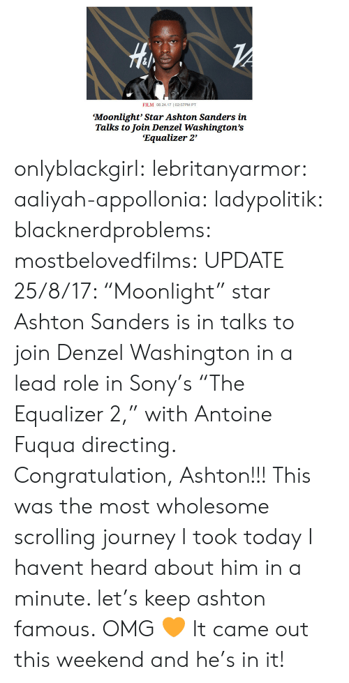 "congratulation: ril  FILM 08.24.17 102:57PM PT  Moonlight' Star Ashton Sanders in  Talks to Join Denzel Washington's  'Equalizer 2' onlyblackgirl: lebritanyarmor:   aaliyah-appollonia:   ladypolitik:  blacknerdproblems:   mostbelovedfilms:  UPDATE 25/8/17: ""Moonlight"" star Ashton Sanders is in talks to join Denzel Washington in a lead role in Sony's ""The Equalizer 2,"" with Antoine Fuqua directing. Congratulation, Ashton!!!    This was the most wholesome scrolling journey I took today  I havent heard about him in a minute. let's keep ashton famous.   OMG 🧡   It came out this weekend and he's in it!"