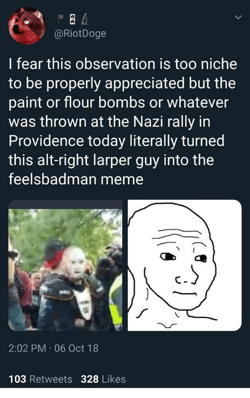 alt-right: @RiotDoge  I fear this observation is too niche  to be properly appreciated but the  paint or flour bombs or whatever  was thrown at the Nazi rally in  Providence today literally turned  this alt-right larper guy into the  feelsbadman meme  2:02 PM 06 Oct 18  103 Retweets 328 Likes