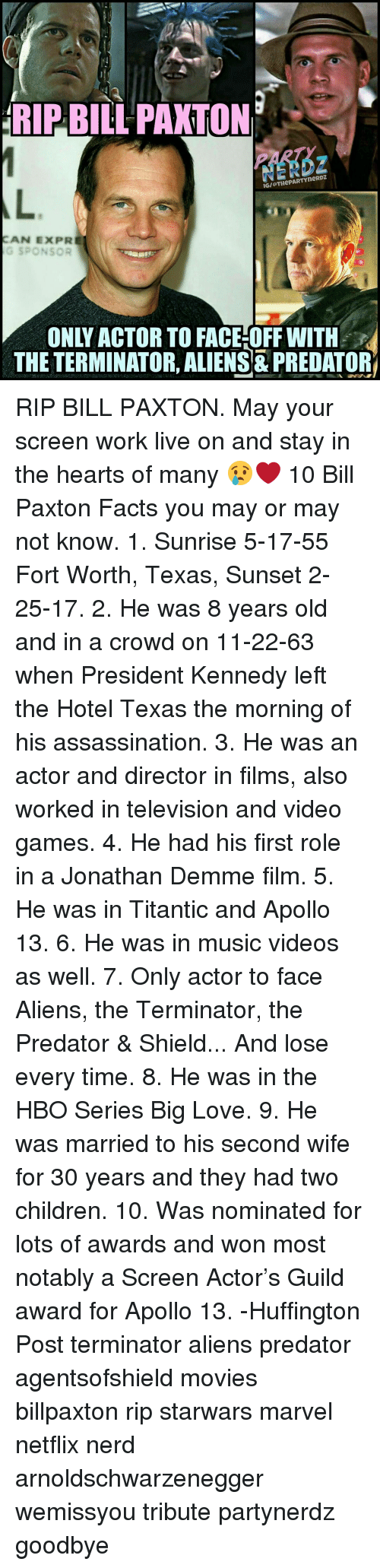 apollo 13: RIP BILL PAXTON  IGI THePARTYneRDZ  AN EXPR  G SPONSOR  THE TERMINATOR, ALIENS PREDATOR RIP BILL PAXTON. May your screen work live on and stay in the hearts of many 😢❤ 10 Bill Paxton Facts you may or may not know. 1. Sunrise 5-17-55 Fort Worth, Texas, Sunset 2-25-17. 2. He was 8 years old and in a crowd on 11-22-63 when President Kennedy left the Hotel Texas the morning of his assassination. 3. He was an actor and director in films, also worked in television and video games. 4. He had his first role in a Jonathan Demme film. 5. He was in Titantic and Apollo 13. 6. He was in music videos as well. 7. Only actor to face Aliens, the Terminator, the Predator & Shield... And lose every time. 8. He was in the HBO Series Big Love. 9. He was married to his second wife for 30 years and they had two children. 10. Was nominated for lots of awards and won most notably a Screen Actor's Guild award for Apollo 13. -Huffington Post terminator aliens predator agentsofshield movies billpaxton rip starwars marvel netflix nerd arnoldschwarzenegger wemissyou tribute partynerdz goodbye