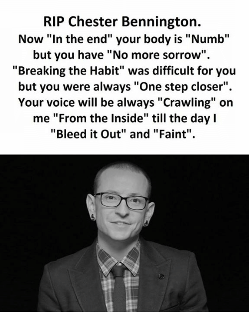 """Habited: RIP Chester Bennington.  Now """"In the end"""" your body is """"Numb""""  but you have """"No more sorrow""""  """"Breaking the Habit"""" was difficult for you  but you were always """"One step closer"""".  Your voice will be always """"Crawling"""" on  me """"From the Inside"""" till the day l  """"Bleed it Out"""" and """"Faint"""""""