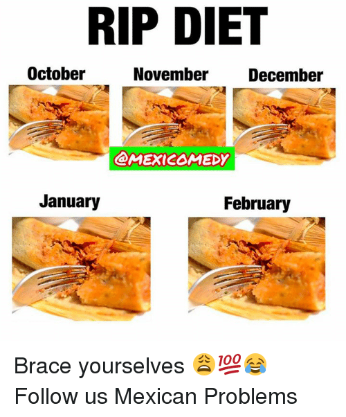 Mexican Problems: RIP DIET  October  November December  @MEXICOMEDY  January  February Brace yourselves 😩💯😂  Follow us Mexican Problems