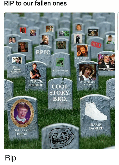 conspiracy keanu: RIP to our fallen ones  EPIC  Overly  Attached  PHILOSORAPTOR  Girlfriend  CHUCK  NORRIS COO  STOR  BRO.  BAD LUCK  BRIAN  NOT PASS  THERES ALWAYS  ONE  CONSPIRACY  KEANU  DAMN  DANIEL Rip