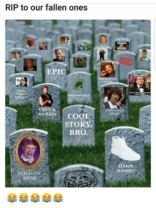 conspiracy keanu: RIP to our fallen ones  YOU  NOT PASS  EPIC  THERESALWA  ES NOT  SIMPI  Overly  Attached  Girlfrien  PHILOSORAPTOR  CHUCK  CONSPIRACY  KEANU  NORS COOL  STORY  BRO.  DAMN  DANIEL  BAD LUCK  BRIAN 😂😂😂😂😂